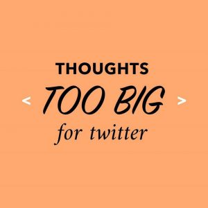 Thoughts Too Big For Twitter